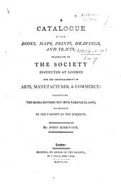 A Catalogue of the books, maps, prints, drawings and tracts belonging to the Society ... for the encouragement of arts, manufactures and commerce ... By J. Robinson