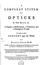 A Compleat System of Opticks in Four Books, Viz. A Popular, a Mathematical, a Mechanical, and a Philosophical Treatise. To which are Added Remarks Upon the Whole. By Robert Smith: Volume 1