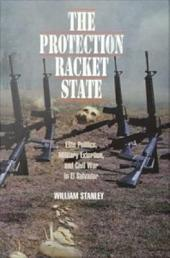 The Protection Racket State: Elite Politics, Military Extortion, and Civil War in El Salvador