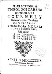 Praelectionum theologicarum Honorati Tournely continuatio sive Tractatus de universa theologia morali: Ubi agitur, I. De legibus, II. De peccatis, III. De censuris. Tomus secundus
