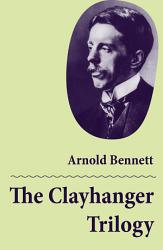 The Clayhanger Trilogy Consisting Of Clayhanger Hilda Lessways These Twain  Book PDF