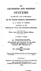 The Calvinistic and Socinian systems examined and compared, as to their moral tendency: in a series of letters addressed to the friends of vital and practical religion ; to which is added, a postscript, establishing the principle of the work against the exceptions of Dr. Toulmin, Mr. Belsham, &c