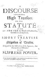 A Discourse Concerning High Treason Or The Statute Of The 25th Edward The Third C 2 De Proditionibus Considered And Explained As Also A Short Treatise Of Misprision Of Treason Etc Book PDF