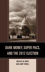 Dark Money, Super PACs, and the 2012 Election