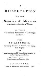 A Dissertation on the Numbers of Mankind, in Antient and Modern Times: In which the Superior Populousness of Antiquity is Maintained : With an Appendix Containing Additional Observations on the Same Subject, and Some Remarks on Mr. Hume's Political Discourse, of the Populousness of Antient Nations