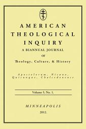 American Theological Inquiry, Volume Five, Issue One: A Biannual Journal of Theology, Culture, and History