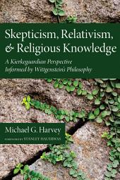 Skepticism, Relativism, and Religious Knowledge: A Kierkegaardian Perspective Informed by Wittgenstein's Philosophy