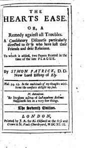 The Heart's Ease, Or, A Remedy Against All Troubles: A Consolatory Discourse Particularly Directed to Those who Have Lost Their Friends and Dear Relations. To which is Added, Two Large Papers Printed in the Time of the Late Plague