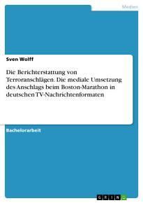 Die Berichterstattung von Terroranschl  gen  Die mediale Umsetzung des Anschlags beim Boston Marathon in deutschen TV Nachrichtenformaten PDF
