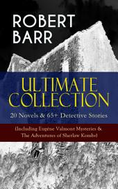 ROBERT BARR Ultimate Collection: 20 Novels & 65+ Detective Stories (Including Eugéne Valmont Mysteries & The Adventures of Sherlaw Kombs): Revenge, The Face and the Mask, The Sword Maker, From Whose Bourne, Jennie Baxter, Lord Stranleigh Abroad, Lady Eleanor, The Herald's of Fame, A Chicago Princess...