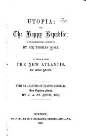Utopia: Or the Happy Republic, a Philosophical Romance. To which is Added, the New Atlantis, by Lord Bacon; with an Analysis of Plato's Republic, and Copious Notes by J. A. St. John, Esq