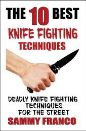 The 10 Best Knife Fighting Techniques: Deadly Knife Fighting Techniques for the Street