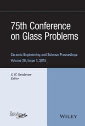 75th Conference on Glass Problems: A Collection of Papers Presented at the 75th Conference on Glass Problems, Greater Columbus Convention Center, Columbus, Ohio, November 3-6, 2014