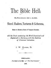 The Bible Hell: The Words Rendered Hell in the Bible, Sheol, Hadees, Tartarus, and Gehenna, Shown to Denote a State of Temporal Duration ...