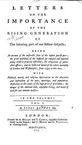 Letters on the Importance of the Rising Generation of the Laboring Part of Our Fellow-subjects: Being an Account of the Miserable State of the Infant Parish Poor; the Great Usefulness of the Hospital for Exposed and Deserted Young Children Properly Restricted; the Obligations of Parochial Officers; and an Historical Detail of the Whole Mortality of London and Westminster, from 1592 to this Time ...