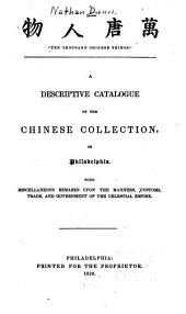 """Ten Thousand Chinese Things."": A Descriptive Catalogue of the Chinese Collection, in Philadelphia. With Miscellaneous Remarks Upon the Manners, Customs, Trade, and Government of the Celestial Empire"