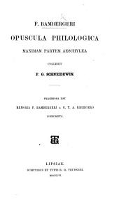 F. Bambergeri opuscula philologica maximam partem Aeschylea collegit F. G. Schneidewin. Praemissa est Memoria F. Bambergeri a G. T. A. Kruegero conscripta