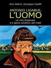 Antonio Ligabue, l'uomo: La vita disperata e il genio artistico dal matt