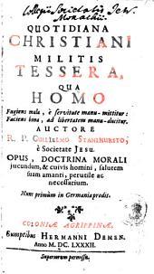 Quotidiana Christiani Militis Tessera: Qua Homo Fugiens mala ... mittitur, Faciens bona ... ducitur