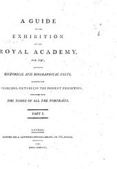A guide to the exhibition of the Royal Academy, for 1797; containing historical and biographical facts, illustrating the principal pictures in the present exhibition; together with the names of all the portraits
