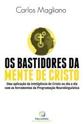 Os bastidores da mente de cristo: Uma aplicação da inteligência de Cristo no dia a dia com as ferramentas da Programação Neurolinguística