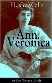Ann Veronica (A New Woman Novel): A Feminist Novel from the Father of Science Fiction, also known for The Time Machine, The Island of Doctor Moreau, The Invisible Man, The War of the Worlds, The Outline of History…