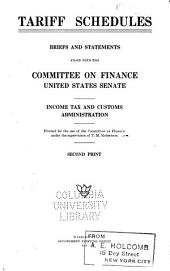 Tariff Schedules: Briefs and Statements Filed with the Committee on Finance, United States Senate. Income Tax and Customs Administration. Second Print