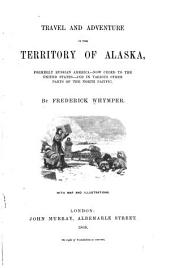 Travel and Adventure in the Territory of Alaska: Formerly Russian America--now Ceded to the United States--and in Various Other Parts of the North Pacific