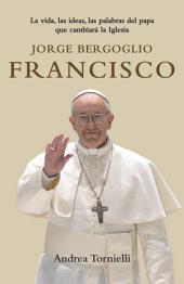 Jorge Bergoglio Francisco: La vida, las ideas, las palabras del Papa que cambiara la Iglesia