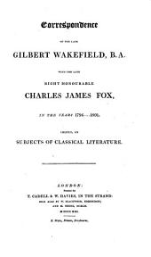 Correspondence of the Late Gilbert Wakefield with the Late Right Honorable Charles James Fox, in the Years 1796 .... 1801, Chiefly on Subjects of Classical Literature