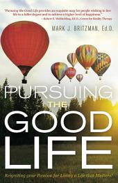 Pursuing the Good Life: Reigniting your Passion for Living a Life that Matters!