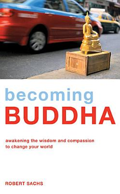 Becoming Buddha   Awakening the Wisdom and Compassion to Change Your World PDF