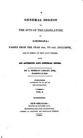 A general digest of the acts of the legislature of Louisiana: passed from the year 1804 to 1827 inclusive, and in force at this last period with an appendix and general index, Volume 1