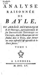 Analyse raisonnée de Bayle, ou Abrégé méthodique de ses ouvrages, particulierement de son Dictionnaire historique et critique, dont les remarques ont été fondues dans le texte, pour former un corps instructif & agréable de lectures suivies: Volume1