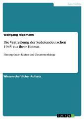 Die Vertreibung der Sudetendeutschen 1945 aus ihrer Heimat.: Hintergründe, Fakten und Zusammenhänge