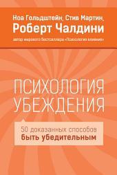 Психология убеждения: 50 доказанных способов быть убедительным