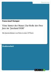 """Töne hinter der Mauer. Zur Rolle des Free Jazz im """"Jazzland DDR"""": Die Jazzwerkstatt von Peitz in den 1970ern"""