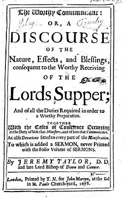 The Worthy Communicant  Or  a Discourse of the Nature  Effects  and Blessings  Consequent to the Worthy Receiving of the Lords Supper     To which is Added a Sermon  preached at the Funeral of Sir George Dalston   Etc