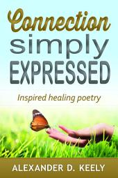 Connection Simply Expressed: Inspired healing poetry