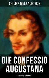 Die Confessio Augustana - Augsburger Bekenntnis (Vollständige deutche Ausgabe): Religionsgespräche - Bekenntnisschriften der lutherischen Kirchen
