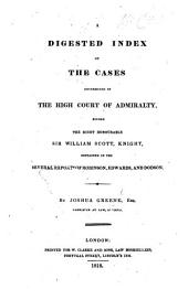 A digested index of the cases determined in the High Court of Admiralty before Sir W. Scott, contained in the several reports of Robinson, Edwards and Dodson
