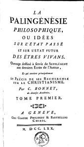 La palingénésie philosophique: ou, Idées sur l'état passé et sur l'état futur des êtres vivans; ouvrage destiné à servir de supplément aux derniers écrits de l'auteur, et qui contient principalement le précis de ses recherches sur le christianisme, Volume1