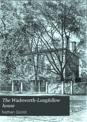 The Wadsworth-Longfellow House: Longfellow's Old Home, Portland, Maine; Its History and Its Occupants