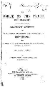 The Justice of the Peace for Ireland: Comprising the Practice in the Indictable Offences, and the Proceedings Preliminary and Subsequent to Convictions; with an Appendix of the Most Useful Statutes, and an Alphabetical Catalog of Offenses