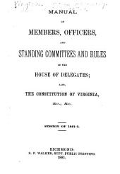 Manual of Members, Officers, and Standing Committees and Rules of the House of Delegates: Also the Constitution of Virginia, &c., &c., Session of 1881-2