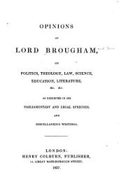 Opinions of Lord Brougham on Politics, Theology, Law, Science, Education, Literature, &c. &c: As Exhibited in His Parliamentary and Legal Speeches, and Miscellaneous Writings