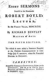 Eight Sermons Preach'd at the Honourable Robert Boyle's Lecture, in the First Year, MDCXCII. 5th Ed., to which is Now Added a Sermon Preach'd at the Publick-Commencement at Cambridge July V, MDCXCVI.