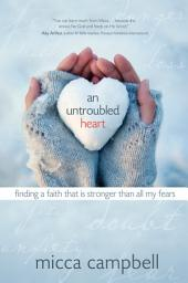 An Untroubled Heart: Finding a Faith That Is Stronger Than All My Fears