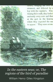 In the Eastern Seas: Or the Regions of the Bird of Paradise. A Tale for Boys