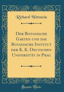 Der Botanische Garten Und Das Botanische Institut Der K. K. Deutschen Universität in Prag (Classic Reprint)